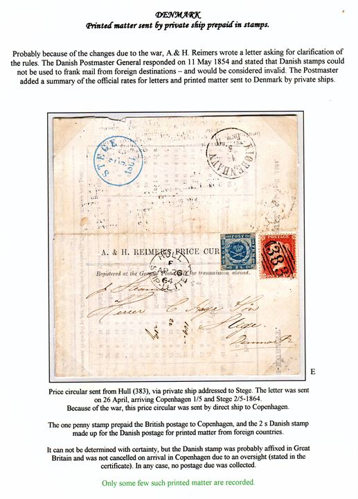 "British 1d plate 50 Victoria tied by numeral cds. ""383"" and Danish un-cancelled 2 sk. 1855 issue on mixed franked price circular from Hull with cds. HULL SHIP-LETTER on 26.4.1864 conveyed directly by private ship to Copenhagen and forwarded to Stege, Denmark. 1d paid covered the British rate to Denmark and 2 sk. Danish domestic printed matter rate. A very rare mixed franked printed matter with no postage due markings. Cert. Nielsen and opinion from RPS. Mounted on exhibition page – ex. Mark Lorentzen."